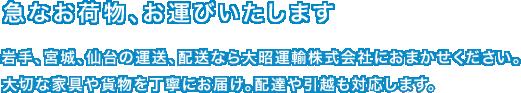 急なお荷物、お運びいたします 岩手、宮城、仙台の運送、配達なら大昭運輸株式会社におまかせください。大切な家具や貨物を丁寧にお届け。配達や引越も対応します。