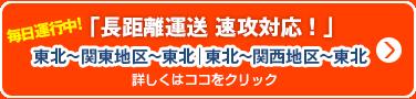 長距離便 速攻対応 毎日運行中! 東北~関東地区~東北、東北~関西地区~東北